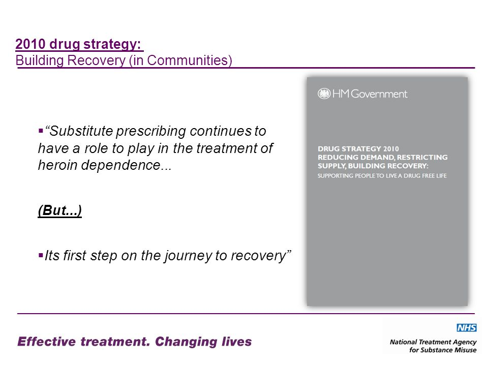 2010 drug strategy: Building Recovery (in Communities) Substitute prescribing continues to have a role to play in the treatment of heroin dependence...