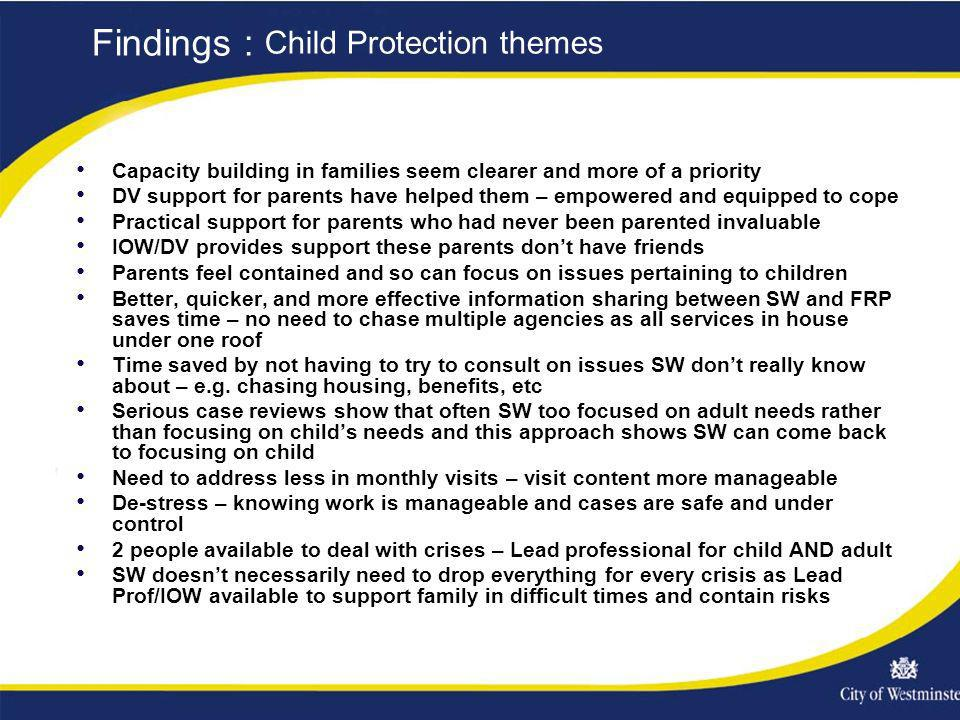 Capacity building in families seem clearer and more of a priority DV support for parents have helped them – empowered and equipped to cope Practical support for parents who had never been parented invaluable IOW/DV provides support these parents dont have friends Parents feel contained and so can focus on issues pertaining to children Better, quicker, and more effective information sharing between SW and FRP saves time – no need to chase multiple agencies as all services in house under one roof Time saved by not having to try to consult on issues SW dont really know about – e.g.