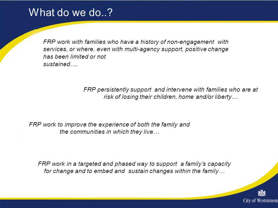 What do we do..? FRP persistently support and intervene with families who are at risk of losing their children, home and/or liberty… FRP work in a tar