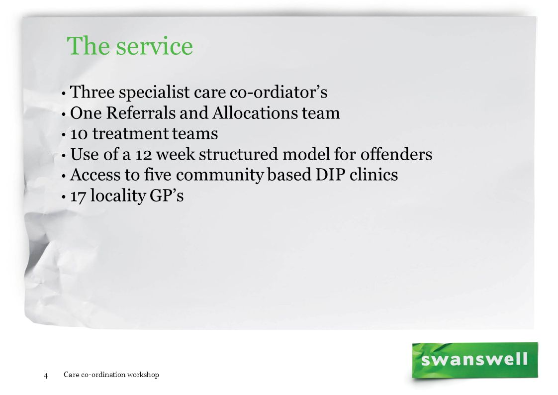 The service Three specialist care co-ordiators One Referrals and Allocations team 10 treatment teams Use of a 12 week structured model for offenders A