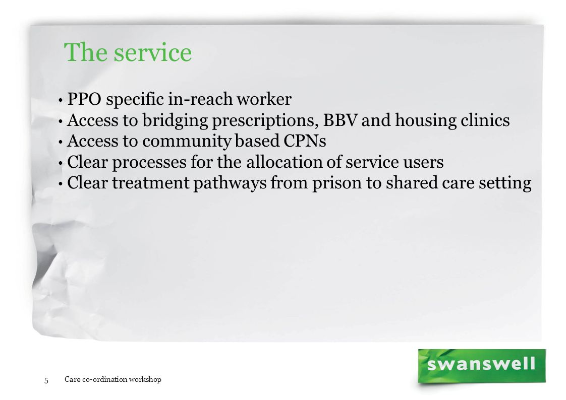 5 The service PPO specific in-reach worker Access to bridging prescriptions, BBV and housing clinics Access to community based CPNs Clear processes fo