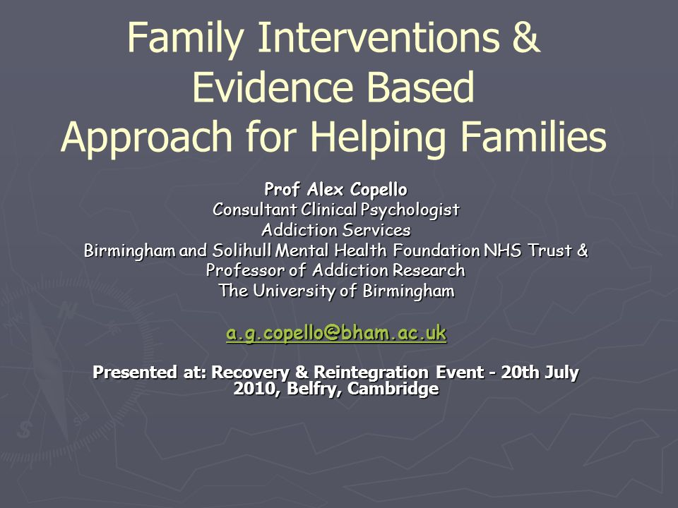 Family Interventions & Evidence Based Approach for Helping Families Prof Alex Copello Consultant Clinical Psychologist Addiction Services Birmingham and Solihull Mental Health Foundation NHS Trust & Professor of Addiction Research The University of Birmingham a.g.copello@bham.ac.uk Presented at: Recovery & Reintegration Event - 20th July 2010, Belfry, Cambridge