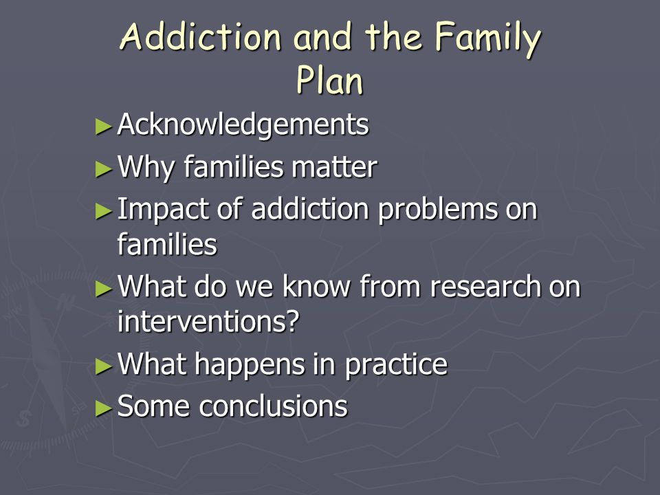 Addiction and the Family Plan Acknowledgements Acknowledgements Why families matter Why families matter Impact of addiction problems on families Impact of addiction problems on families What do we know from research on interventions.