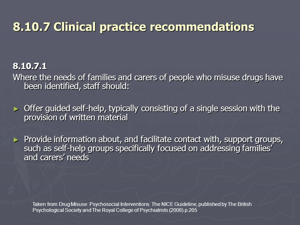 8.10.7 Clinical practice recommendations 8.10.7.1 Where the needs of families and carers of people who misuse drugs have been identified, staff should: Offer guided self-help, typically consisting of a single session with the provision of written material Offer guided self-help, typically consisting of a single session with the provision of written material Provide information about, and facilitate contact with, support groups, such as self-help groups specifically focused on addressing families and carers needs Provide information about, and facilitate contact with, support groups, such as self-help groups specifically focused on addressing families and carers needs Taken from Drug Misuse: Psychosocial Interventions: The NICE Guideline, published by The British Psychological Society and The Royal College of Psychiatrists (2008) p.205