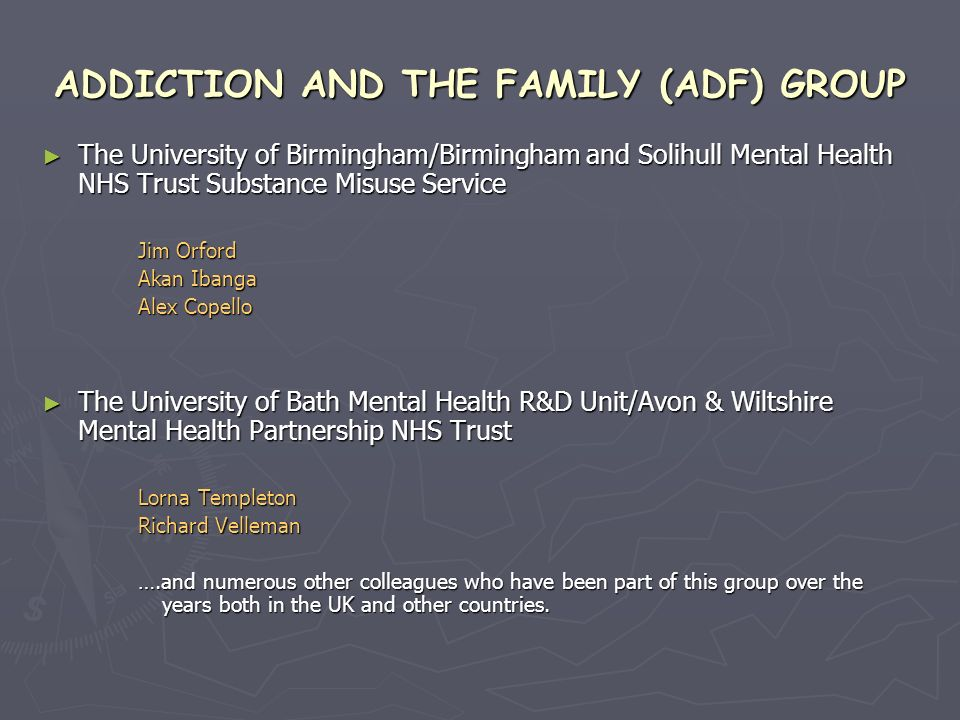 ADDICTION AND THE FAMILY (ADF) GROUP The University of Birmingham/Birmingham and Solihull Mental Health NHS Trust Substance Misuse Service The University of Birmingham/Birmingham and Solihull Mental Health NHS Trust Substance Misuse Service Jim Orford Akan Ibanga Alex Copello The University of Bath Mental Health R&D Unit/Avon & Wiltshire Mental Health Partnership NHS Trust The University of Bath Mental Health R&D Unit/Avon & Wiltshire Mental Health Partnership NHS Trust Lorna Templeton Richard Velleman ….and numerous other colleagues who have been part of this group over the years both in the UK and other countries.