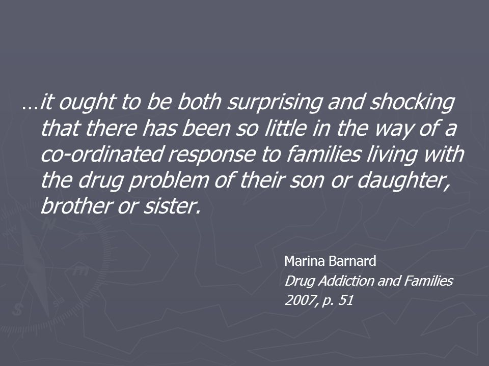 …it ought to be both surprising and shocking that there has been so little in the way of a co-ordinated response to families living with the drug problem of their son or daughter, brother or sister.