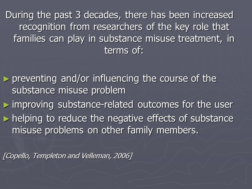 During the past 3 decades, there has been increased recognition from researchers of the key role that families can play in substance misuse treatment, in terms of: preventing and/or influencing the course of the substance misuse problem preventing and/or influencing the course of the substance misuse problem improving substance-related outcomes for the user improving substance-related outcomes for the user helping to reduce the negative effects of substance misuse problems on other family members.
