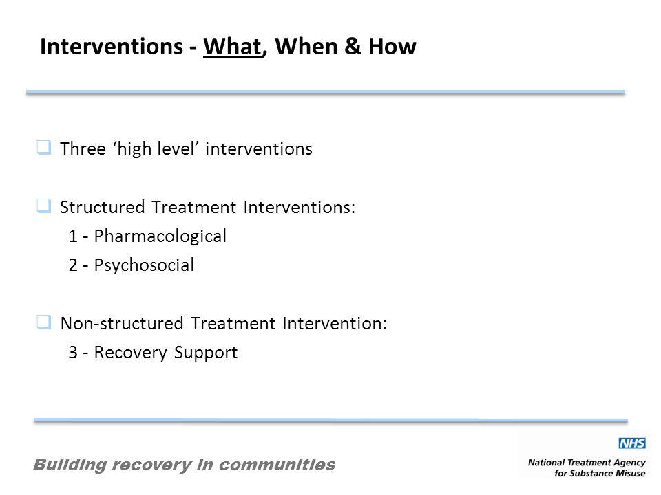 Building recovery in communities Interventions - What, When & How Three high level interventions Structured Treatment Interventions: 1 - Pharmacological 2 - Psychosocial Non-structured Treatment Intervention: 3 - Recovery Support