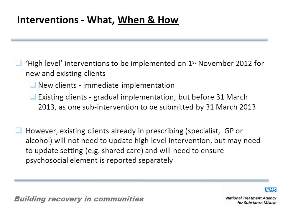 Building recovery in communities Interventions - What, When & How High level interventions to be implemented on 1 st November 2012 for new and existing clients New clients - immediate implementation Existing clients - gradual implementation, but before 31 March 2013, as one sub-intervention to be submitted by 31 March 2013 However, existing clients already in prescribing (specialist, GP or alcohol) will not need to update high level intervention, but may need to update setting (e.g.