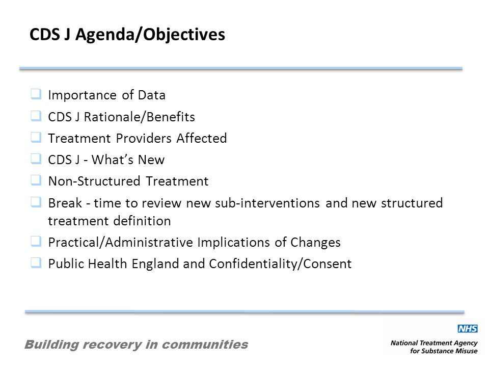 Building recovery in communities CDS J Agenda/Objectives Importance of Data CDS J Rationale/Benefits Treatment Providers Affected CDS J - Whats New Non-Structured Treatment Break - time to review new sub-interventions and new structured treatment definition Practical/Administrative Implications of Changes Public Health England and Confidentiality/Consent