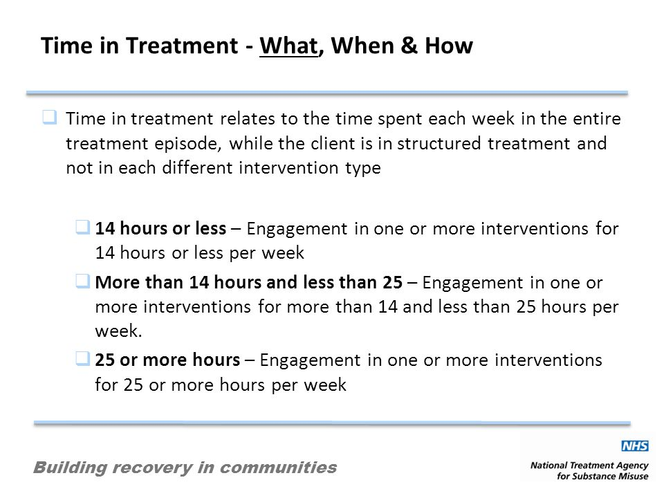 Building recovery in communities Time in Treatment - What, When & How Time in treatment relates to the time spent each week in the entire treatment ep