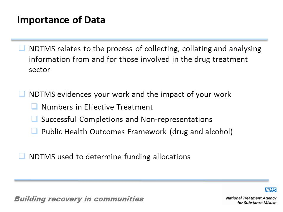 Building recovery in communities Importance of Data NDTMS relates to the process of collecting, collating and analysing information from and for those involved in the drug treatment sector NDTMS evidences your work and the impact of your work Numbers in Effective Treatment Successful Completions and Non-representations Public Health Outcomes Framework (drug and alcohol) NDTMS used to determine funding allocations