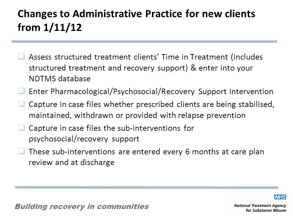 Building recovery in communities Changes to Administrative Practice for new clients from 1/11/12 Assess structured treatment clients Time in Treatment (includes structured treatment and recovery support) & enter into your NDTMS database Enter Pharmacological/Psychosocial/Recovery Support Intervention Capture in case files whether prescribed clients are being stabilised, maintained, withdrawn or provided with relapse prevention Capture in case files the sub-interventions for psychosocial/recovery support These sub-interventions are entered every 6 months at care plan review and at discharge