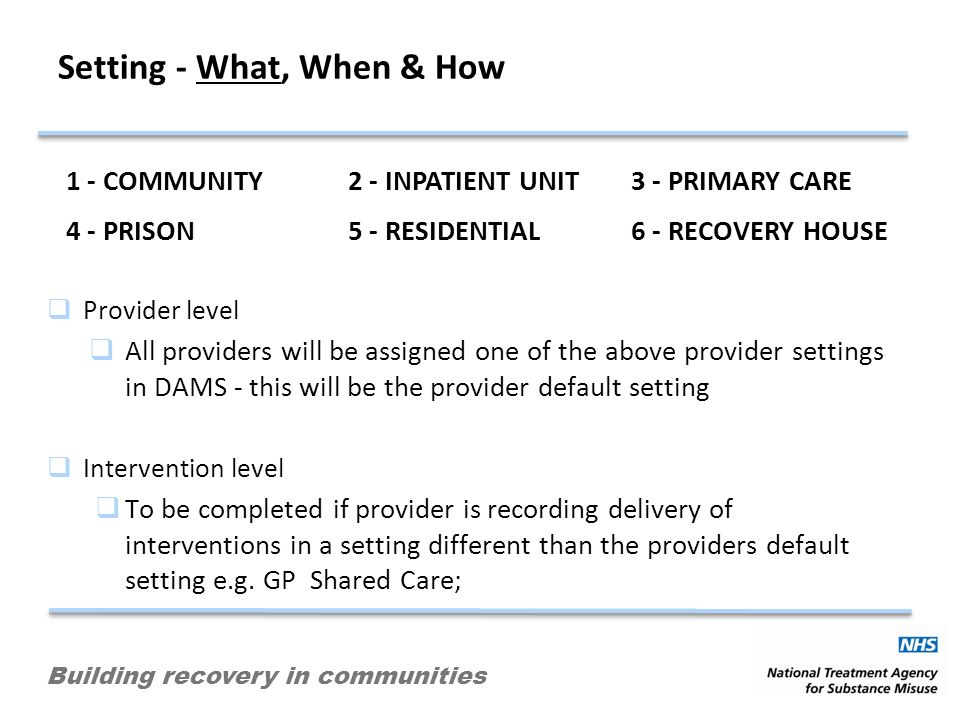 Building recovery in communities Setting - What, When & How Provider level All providers will be assigned one of the above provider settings in DAMS - this will be the provider default setting Intervention level To be completed if provider is recording delivery of interventions in a setting different than the providers default setting e.g.