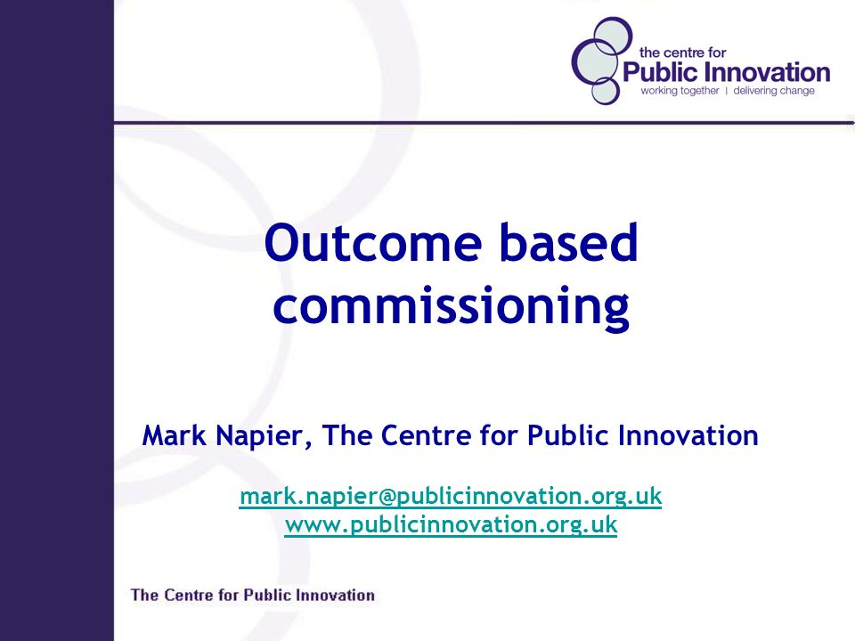 Outcome based commissioning Mark Napier, The Centre for Public Innovation mark.napier@publicinnovation.org.uk www.publicinnovation.org.uk mark.napier@publicinnovation.org.uk www.publicinnovation.org.uk