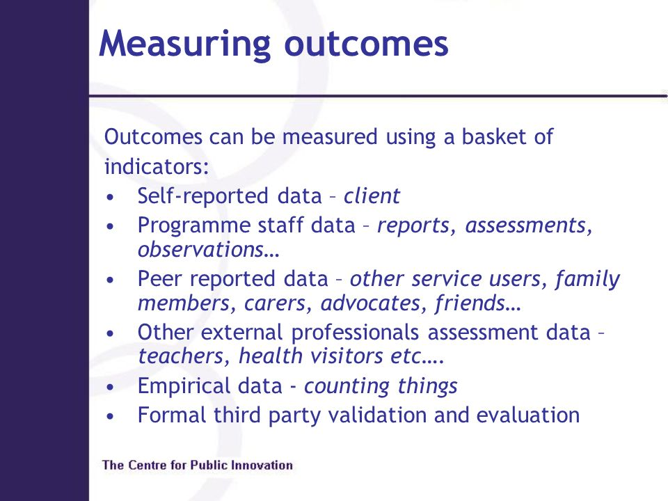 Measuring outcomes Outcomes can be measured using a basket of indicators: Self-reported data – client Programme staff data – reports, assessments, obs