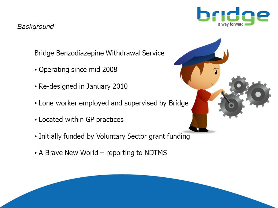 Background Bridge Benzodiazepine Withdrawal Service Operating since mid 2008 Re-designed in January 2010 Lone worker employed and supervised by Bridge Located within GP practices Initially funded by Voluntary Sector grant funding A Brave New World – reporting to NDTMS