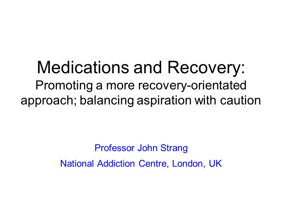 Medications and Recovery: Promoting a more recovery-orientated approach; balancing aspiration with caution Professor John Strang National Addiction Ce