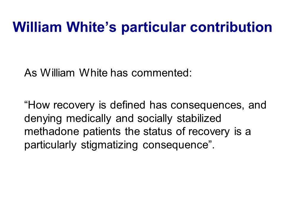 William Whites particular contribution As William White has commented: How recovery is defined has consequences, and denying medically and socially stabilized methadone patients the status of recovery is a particularly stigmatizing consequence.
