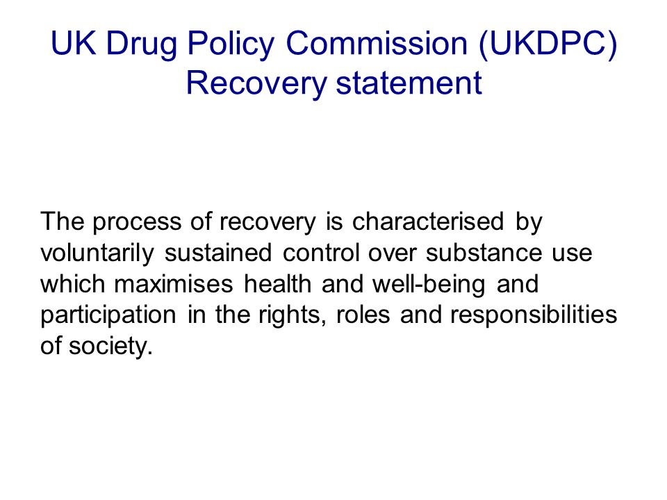 UK Drug Policy Commission (UKDPC) Recovery statement The process of recovery is characterised by voluntarily sustained control over substance use which maximises health and well-being and participation in the rights, roles and responsibilities of society.