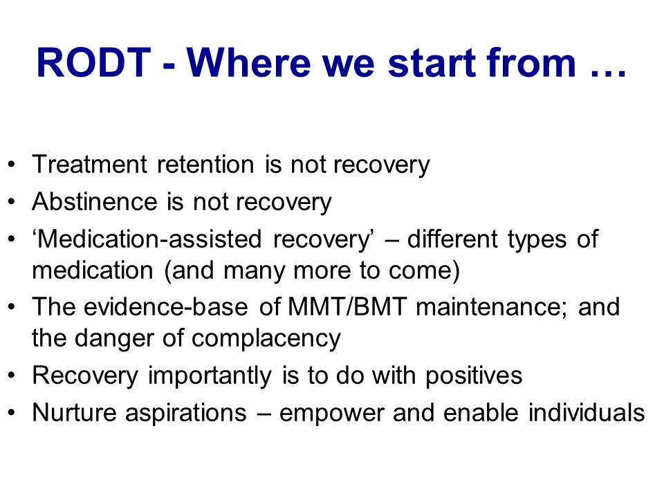 RODT - Where we start from … Treatment retention is not recovery Abstinence is not recovery Medication-assisted recovery – different types of medication (and many more to come) The evidence-base of MMT/BMT maintenance; and the danger of complacency Recovery importantly is to do with positives Nurture aspirations – empower and enable individuals