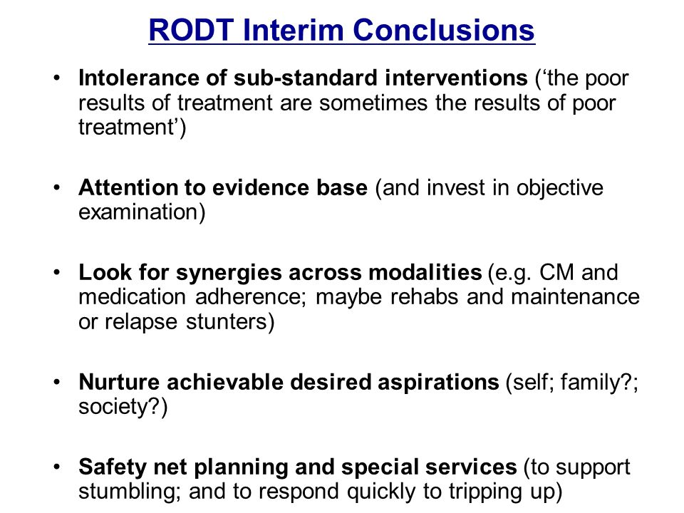 RODT Interim Conclusions Intolerance of sub-standard interventions (the poor results of treatment are sometimes the results of poor treatment) Attention to evidence base (and invest in objective examination) Look for synergies across modalities (e.g.