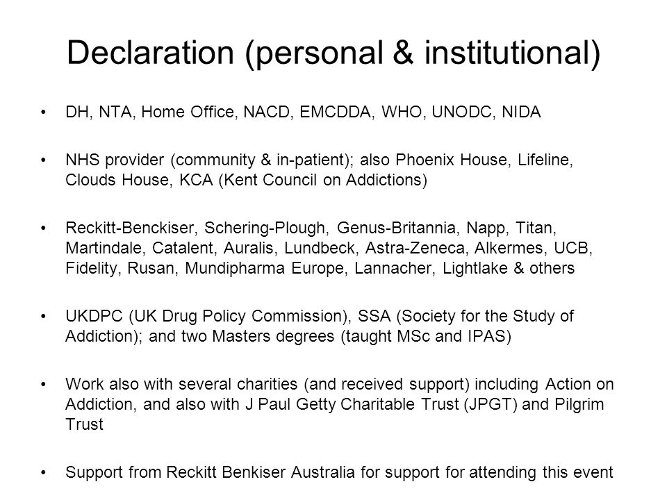 Declaration (personal & institutional) DH, NTA, Home Office, NACD, EMCDDA, WHO, UNODC, NIDA NHS provider (community & in-patient); also Phoenix House, Lifeline, Clouds House, KCA (Kent Council on Addictions) Reckitt-Benckiser, Schering-Plough, Genus-Britannia, Napp, Titan, Martindale, Catalent, Auralis, Lundbeck, Astra-Zeneca, Alkermes, UCB, Fidelity, Rusan, Mundipharma Europe, Lannacher, Lightlake & others UKDPC (UK Drug Policy Commission), SSA (Society for the Study of Addiction); and two Masters degrees (taught MSc and IPAS) Work also with several charities (and received support) including Action on Addiction, and also with J Paul Getty Charitable Trust (JPGT) and Pilgrim Trust Support from Reckitt Benkiser Australia for support for attending this event