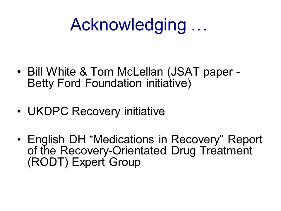 Acknowledging … Bill White & Tom McLellan (JSAT paper - Betty Ford Foundation initiative) UKDPC Recovery initiative English DH Medications in Recovery Report of the Recovery-Orientated Drug Treatment (RODT) Expert Group