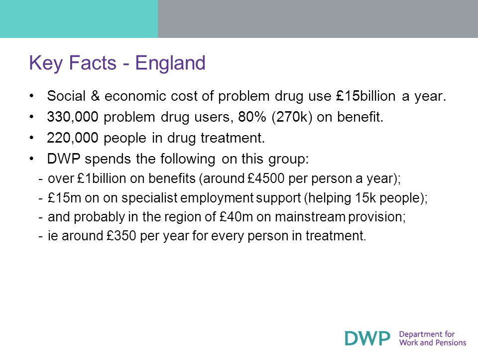 Key Facts - England Social & economic cost of problem drug use £15billion a year.