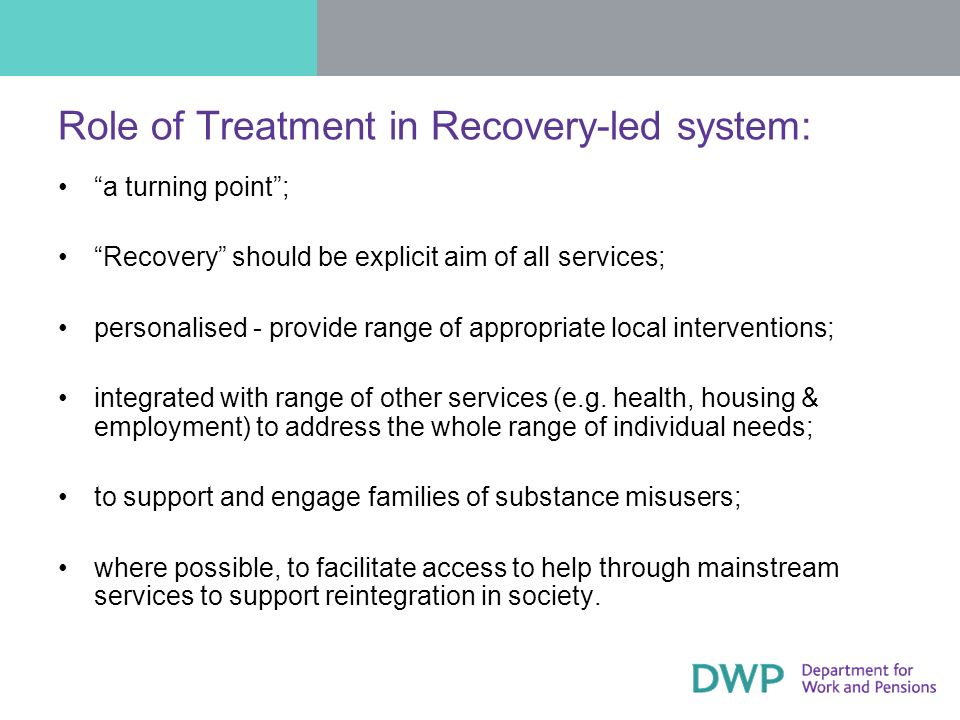 Role of Treatment in Recovery-led system: a turning point; Recovery should be explicit aim of all services; personalised - provide range of appropriate local interventions; integrated with range of other services (e.g.