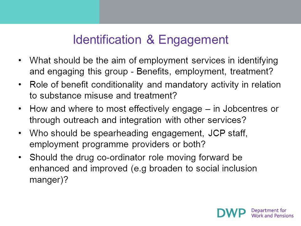 Identification & Engagement What should be the aim of employment services in identifying and engaging this group - Benefits, employment, treatment? Ro