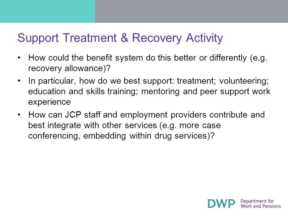 Support Treatment & Recovery Activity How could the benefit system do this better or differently (e.g.