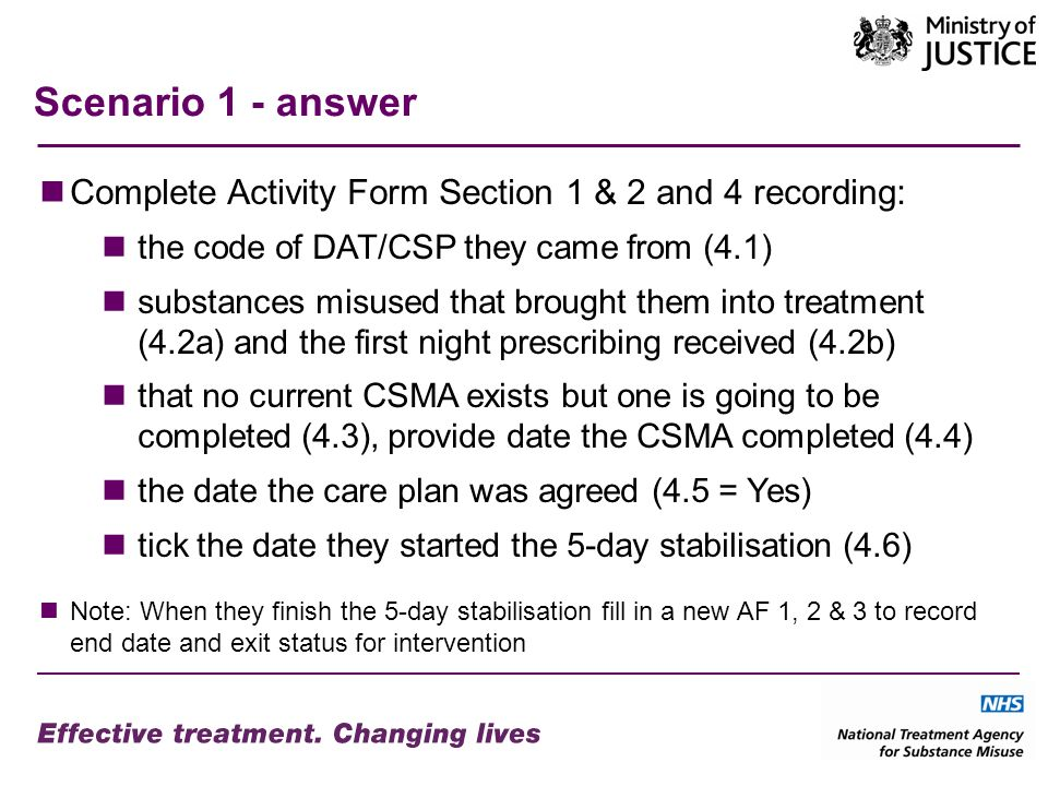Scenario 1 - answer Complete Activity Form Section 1 & 2 and 4 recording: the code of DAT/CSP they came from (4.1) substances misused that brought them into treatment (4.2a) and the first night prescribing received (4.2b) that no current CSMA exists but one is going to be completed (4.3), provide date the CSMA completed (4.4) the date the care plan was agreed (4.5 = Yes) tick the date they started the 5-day stabilisation (4.6) Note: When they finish the 5-day stabilisation fill in a new AF 1, 2 & 3 to record end date and exit status for intervention