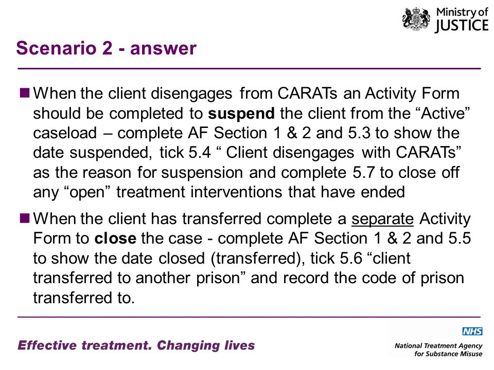 Scenario 2 - answer When the client disengages from CARATs an Activity Form should be completed to suspend the client from the Active caseload – complete AF Section 1 & 2 and 5.3 to show the date suspended, tick 5.4 Client disengages with CARATs as the reason for suspension and complete 5.7 to close off any open treatment interventions that have ended When the client has transferred complete a separate Activity Form to close the case - complete AF Section 1 & 2 and 5.5 to show the date closed (transferred), tick 5.6 client transferred to another prison and record the code of prison transferred to.