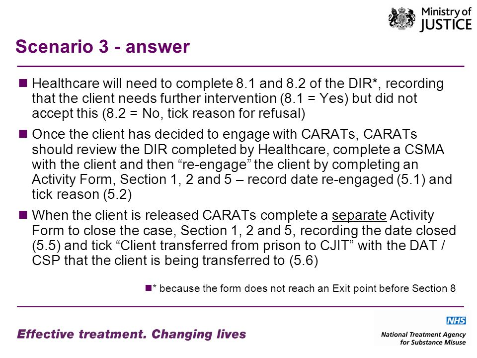 Scenario 3 - answer Healthcare will need to complete 8.1 and 8.2 of the DIR*, recording that the client needs further intervention (8.1 = Yes) but did not accept this (8.2 = No, tick reason for refusal) Once the client has decided to engage with CARATs, CARATs should review the DIR completed by Healthcare, complete a CSMA with the client and then re-engage the client by completing an Activity Form, Section 1, 2 and 5 – record date re-engaged (5.1) and tick reason (5.2) When the client is released CARATs complete a separate Activity Form to close the case, Section 1, 2 and 5, recording the date closed (5.5) and tick Client transferred from prison to CJIT with the DAT / CSP that the client is being transferred to (5.6) * because the form does not reach an Exit point before Section 8