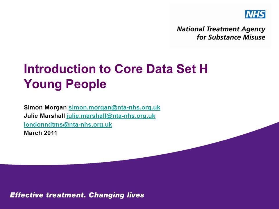 Introduction to Core Data Set H Young People Simon Morgan simon.morgan@nta-nhs.org.uksimon.morgan@nta-nhs.org.uk Julie Marshall julie.marshall@nta-nhs.org.ukjulie.marshall@nta-nhs.org.uk londonndtms@nta-nhs.org.uk March 2011