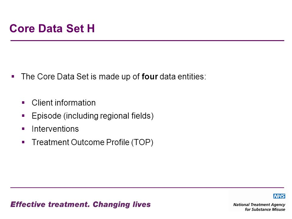 Core Data Set H The Core Data Set is made up of four data entities: Client information Episode (including regional fields) Interventions Treatment Outcome Profile (TOP)