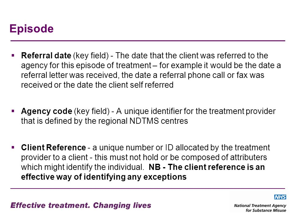 Episode Referral date (key field) - The date that the client was referred to the agency for this episode of treatment – for example it would be the date a referral letter was received, the date a referral phone call or fax was received or the date the client self referred Agency code (key field) - A unique identifier for the treatment provider that is defined by the regional NDTMS centres Client Reference - a unique number or ID allocated by the treatment provider to a client - this must not hold or be composed of attributers which might identify the individual.