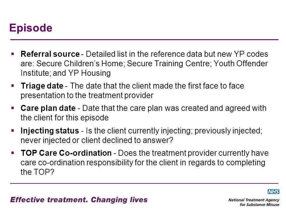 Episode Referral source - Detailed list in the reference data but new YP codes are: Secure Childrens Home; Secure Training Centre; Youth Offender Institute; and YP Housing Triage date - The date that the client made the first face to face presentation to the treatment provider Care plan date - Date that the care plan was created and agreed with the client for this episode Injecting status - Is the client currently injecting; previously injected; never injected or client declined to answer.