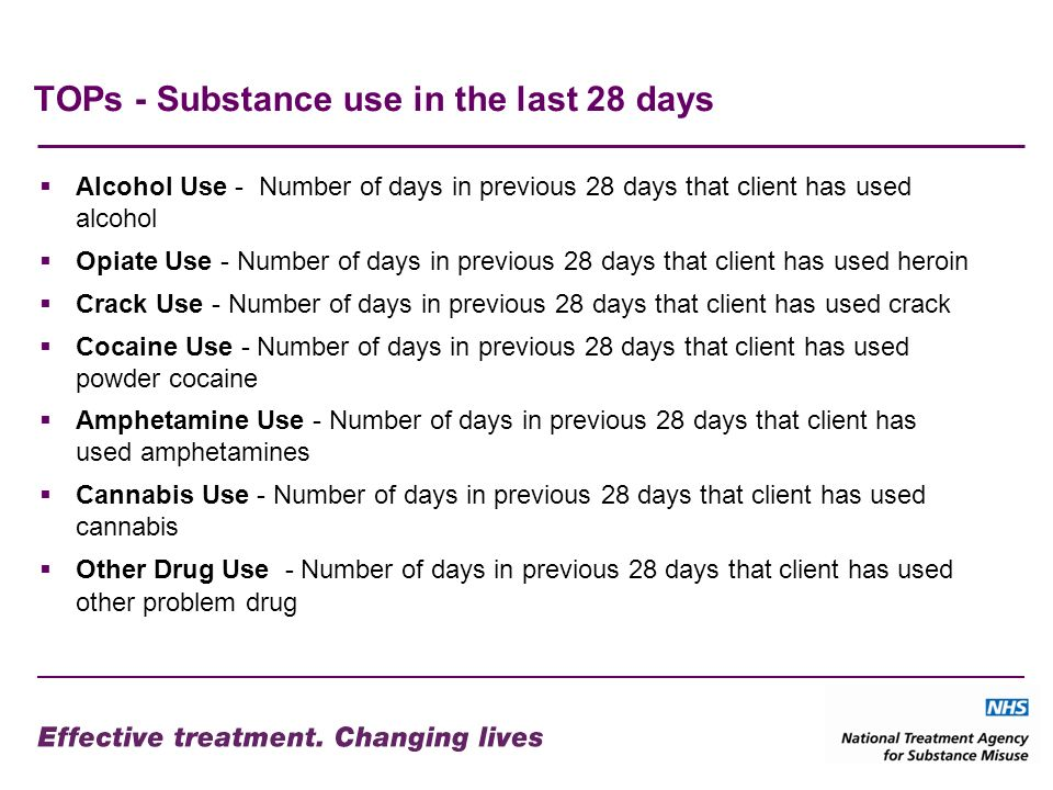 TOPs - Substance use in the last 28 days Alcohol Use - Number of days in previous 28 days that client has used alcohol Opiate Use - Number of days in previous 28 days that client has used heroin Crack Use - Number of days in previous 28 days that client has used crack Cocaine Use - Number of days in previous 28 days that client has used powder cocaine Amphetamine Use - Number of days in previous 28 days that client has used amphetamines Cannabis Use - Number of days in previous 28 days that client has used cannabis Other Drug Use - Number of days in previous 28 days that client has used other problem drug