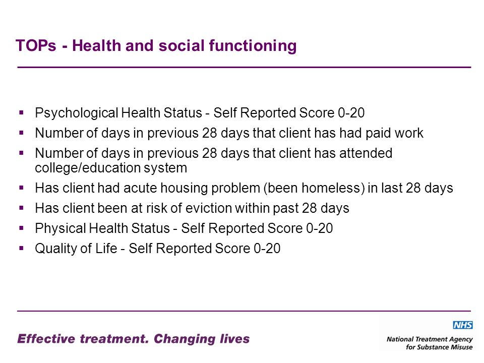 TOPs - Health and social functioning Psychological Health Status - Self Reported Score 0-20 Number of days in previous 28 days that client has had paid work Number of days in previous 28 days that client has attended college/education system Has client had acute housing problem (been homeless) in last 28 days Has client been at risk of eviction within past 28 days Physical Health Status - Self Reported Score 0-20 Quality of Life - Self Reported Score 0-20