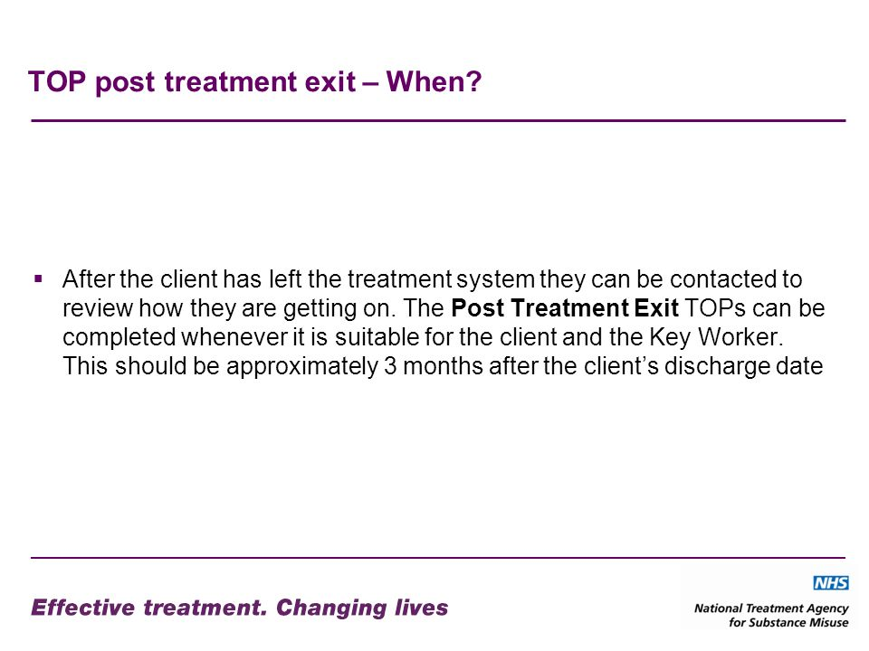 TOP post treatment exit – When? After the client has left the treatment system they can be contacted to review how they are getting on. The Post Treat