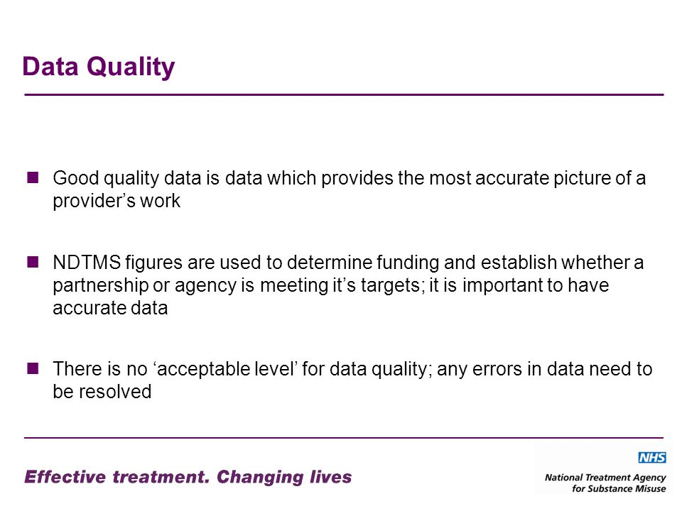Data Quality Good quality data is data which provides the most accurate picture of a providers work NDTMS figures are used to determine funding and establish whether a partnership or agency is meeting its targets; it is important to have accurate data There is no acceptable level for data quality; any errors in data need to be resolved