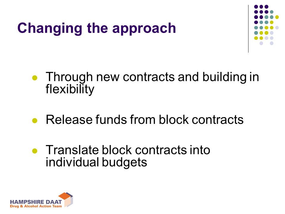Changing the approach Through new contracts and building in flexibility Release funds from block contracts Translate block contracts into individual budgets