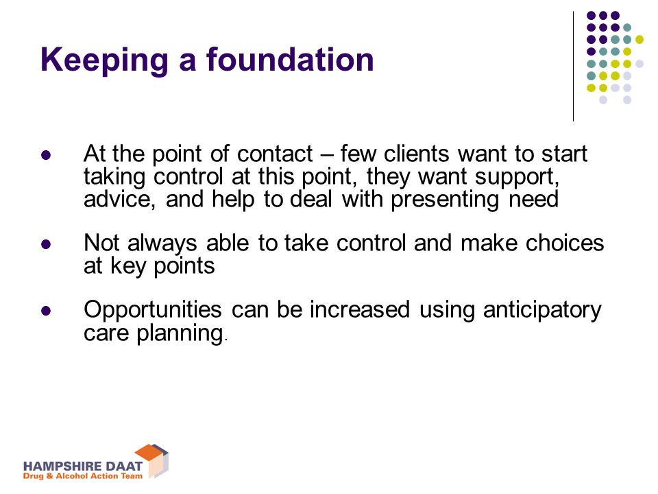 Keeping a foundation At the point of contact – few clients want to start taking control at this point, they want support, advice, and help to deal with presenting need Not always able to take control and make choices at key points Opportunities can be increased using anticipatory care planning.
