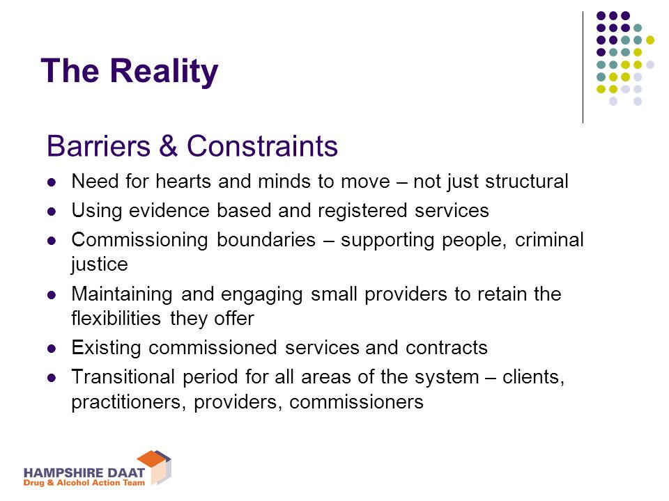 Barriers & Constraints Need for hearts and minds to move – not just structural Using evidence based and registered services Commissioning boundaries – supporting people, criminal justice Maintaining and engaging small providers to retain the flexibilities they offer Existing commissioned services and contracts Transitional period for all areas of the system – clients, practitioners, providers, commissioners The Reality