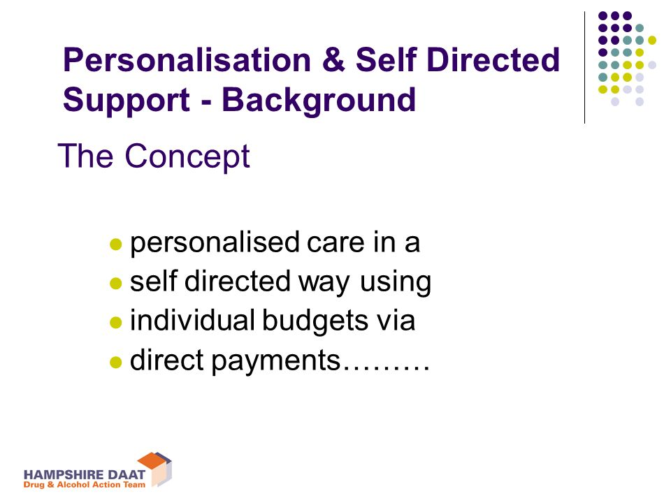 The Concept personalised care in a self directed way using individual budgets via direct payments……… Personalisation & Self Directed Support - Background