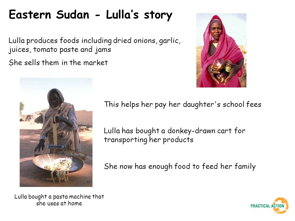 Eastern Sudan - Lullas story Lulla produces foods including dried onions, garlic, juices, tomato paste and jams She sells them in the market This helps her pay her daughter s school fees Lulla has bought a donkey-drawn cart for transporting her products She now has enough food to feed her family Lulla bought a pasta machine that she uses at home