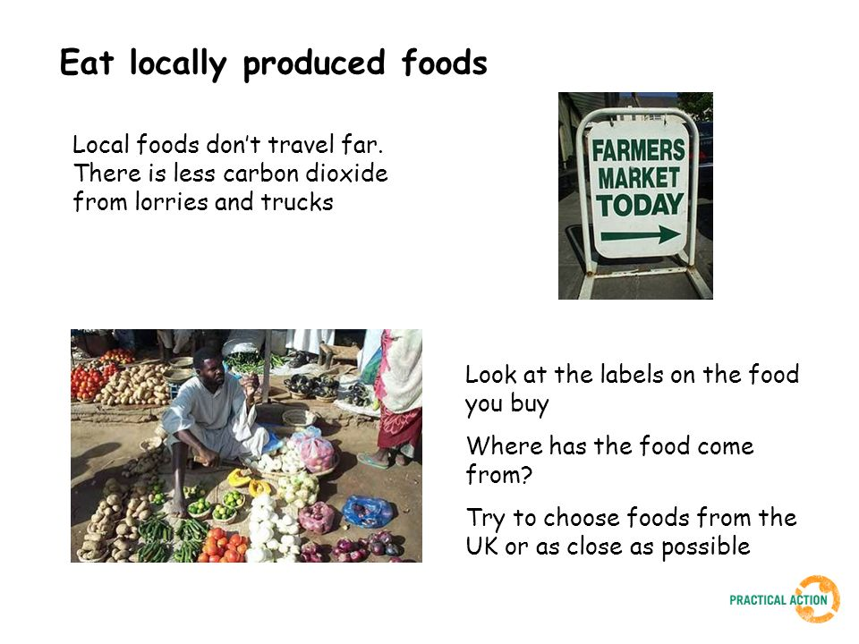 Eat seasonal foods Fruit and vegetables are nice in the winter but it is too cold for some of them to grow in the UK They may have travelled thousands of miles from countries that are hot when we are cold It is your choice Choose UK fruit that has been stored, or fruit that has travelled the shortest distance Look for vegetables that are grown in the UK in the winter Transporting foods thousands of miles produces lots of carbon dioxide