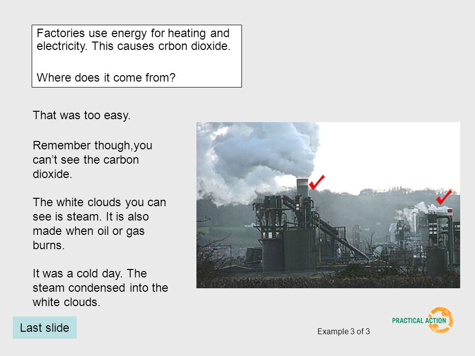 Factories use energy for heating and electricity. This causes crbon dioxide.